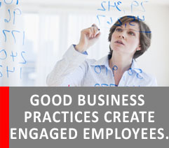 GOOD BUSINESS PRACTICES CREATE ENGAGED EMPLOYEES