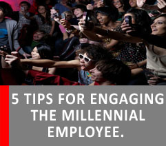 5 TIPS FOR ENGAGING THE MILLENNIAL EMPLOYEE