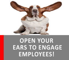 OPEN YOUR EARS TO ENGAGE EMPLOYEES!
