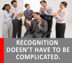 EMPLOYEE RECOGNITION PROGRAMS DON'T HAVE TO BE COMPLICATED