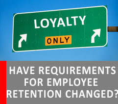 HAVE EMPLOYEE RETENTION REQUIREMENTS CHANGED IN THE PAST DECADE?